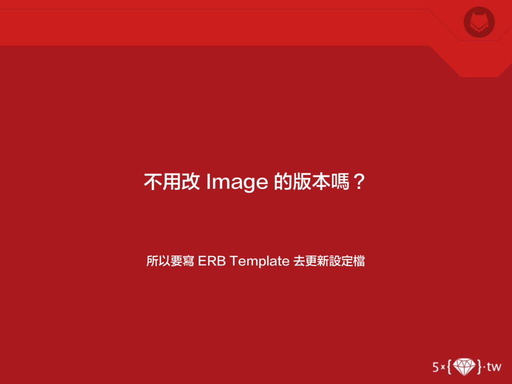 所以要寫 ERB Template 去更新設定檔 不用改 Image 的版本嗎?