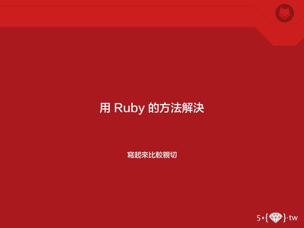 寫起來比較親切 用 Ruby 的方法解決
