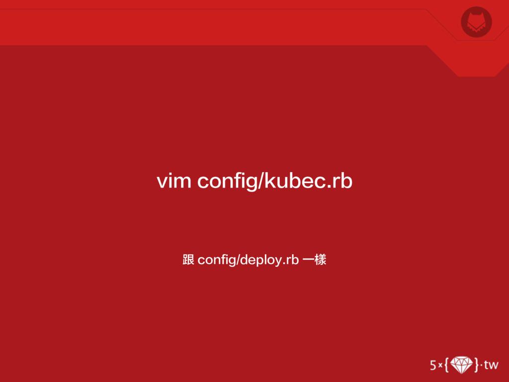 跟 config/deploy.rb 一樣 vim config/kubec.rb