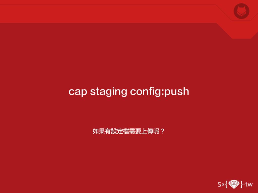 如果有設定檔需要上傳呢? cap staging config:push