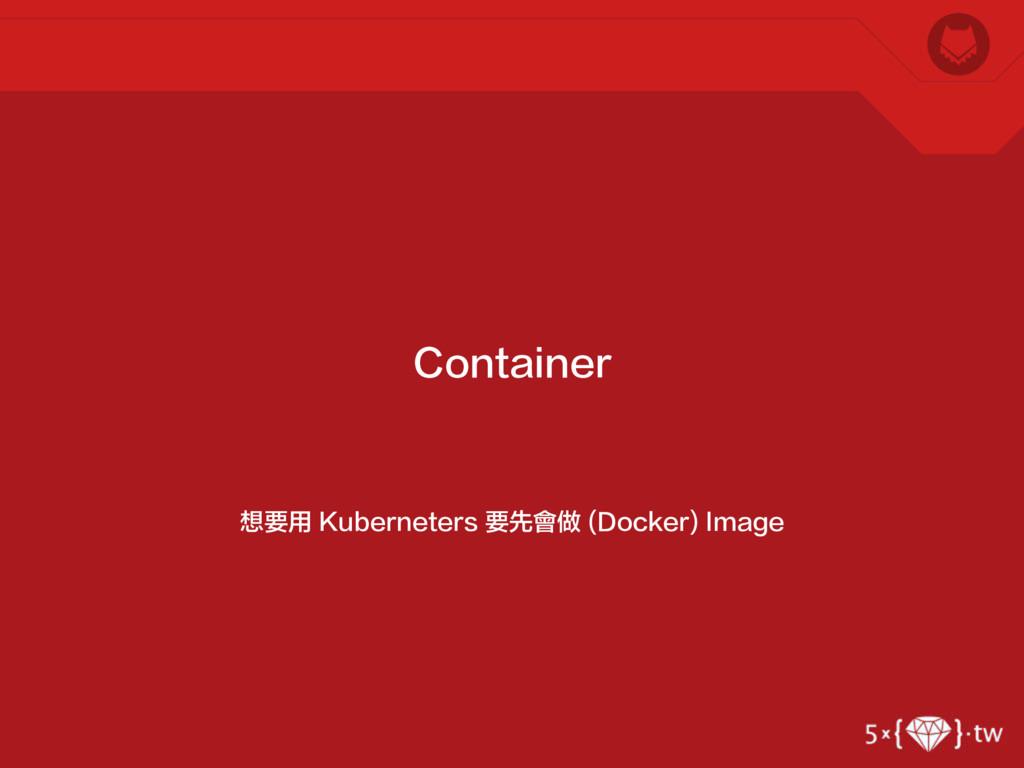 想要用 Kuberneters 要先會做 (Docker) Image Container