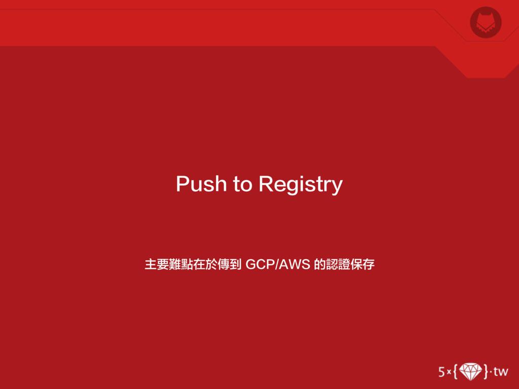 主要難點在於傳到 GCP/AWS 的認證保存 Push to Registry