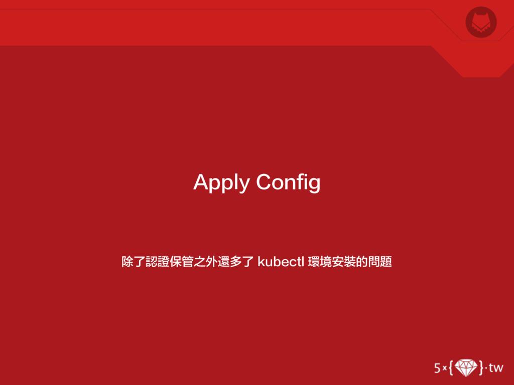 除了認證保管之外還多了 kubectl 環境安裝的問題 Apply Config