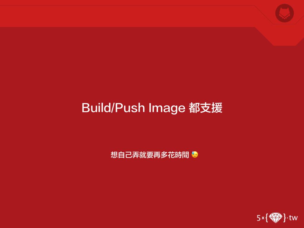 想自己弄就要再多花時間  Build/Push Image 都支援
