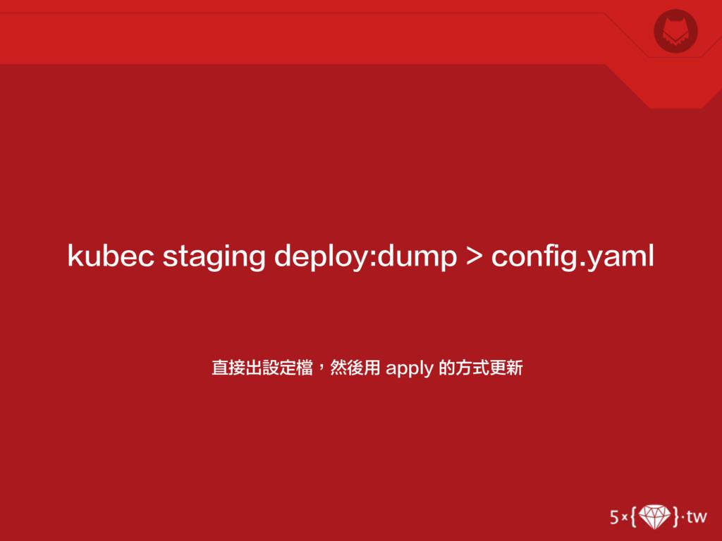 直接出設定檔,然後用 apply 的方式更新 kubec staging deploy:dum...