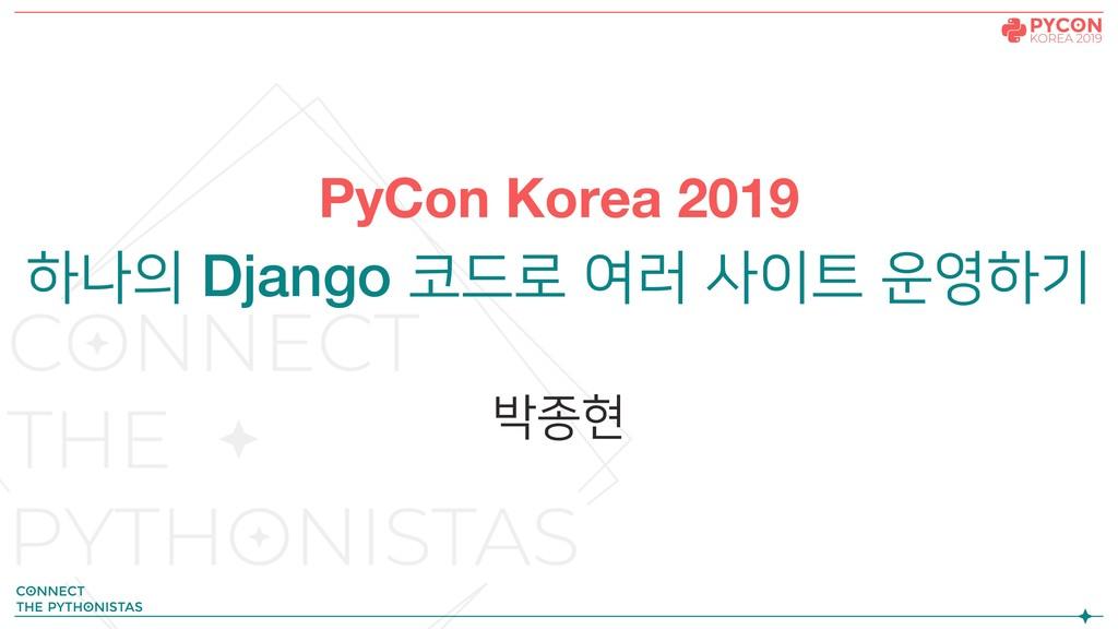 PyCon Korea 2019 하나의 Django 코드로 여러 사이트 운영하기 박종현