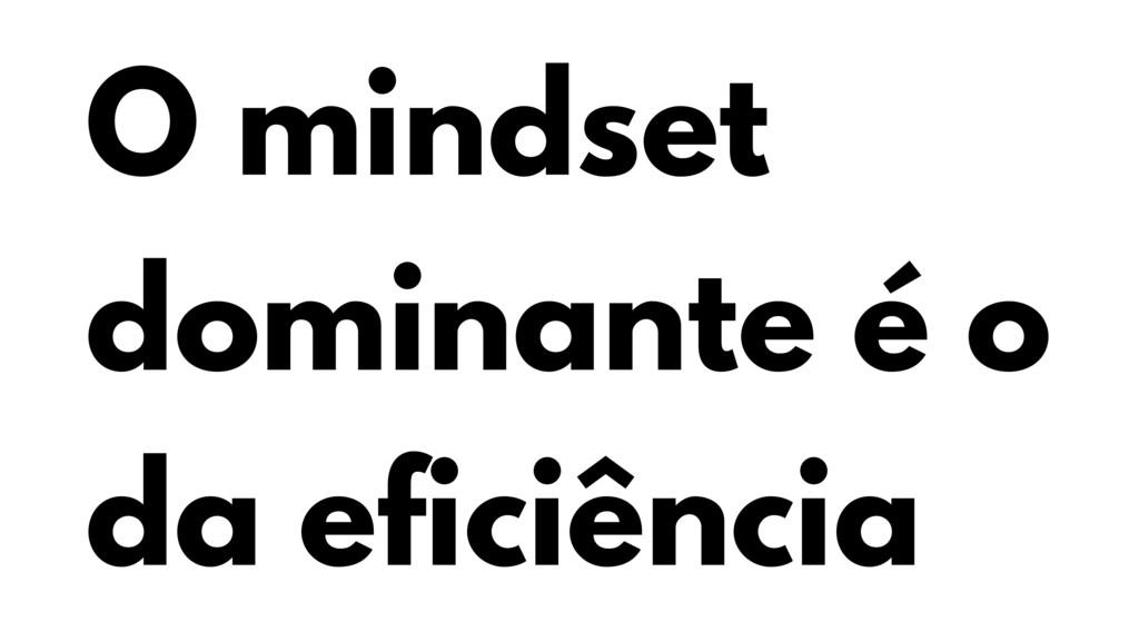 O mindset dominante é o da eficiência