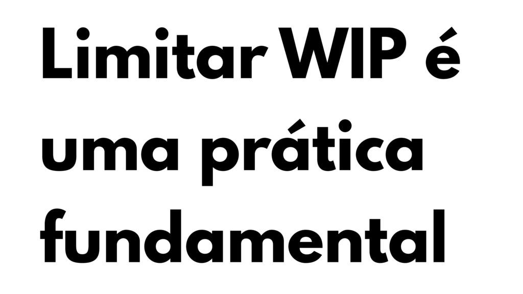 Limitar WIP é uma prática fundamental
