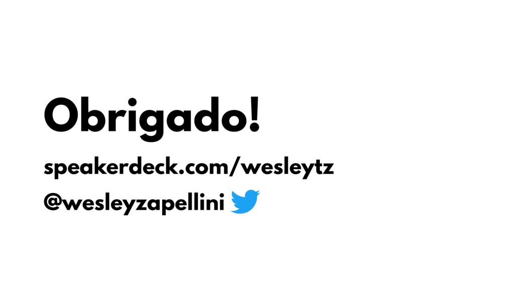Obrigado! speakerdeck.com/wesleytz @wesleyzapel...