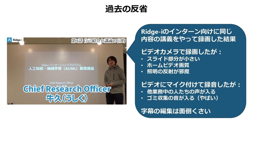 過去の反省 Ridge-iのインターン向けに同じ 内容の講義をやって録画した結果 ビデオカメラ...