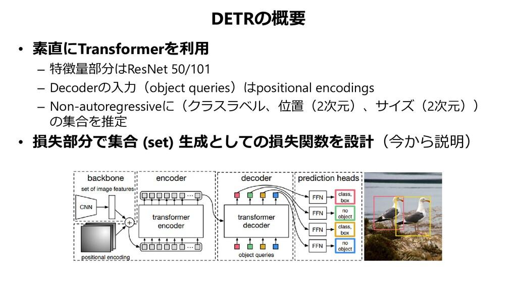 DETRの概要 • 素直にTransformerを利用 – 特徴量部分はResNet 50/1...