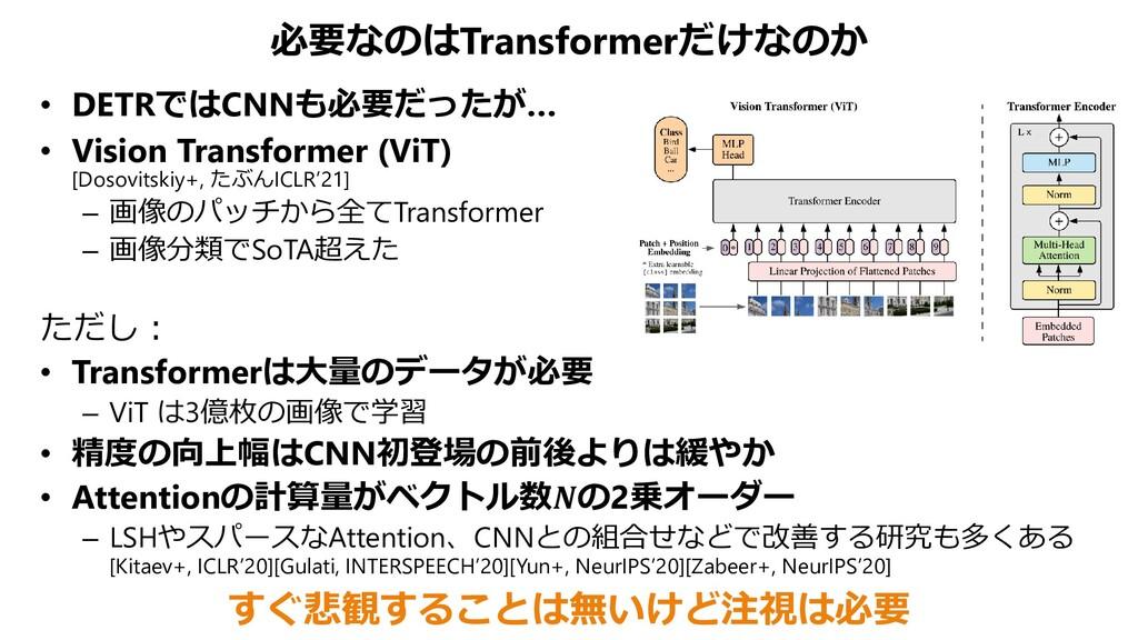 必要なのはTransformerだけなのか • DETRではCNNも必要だったが… • Vis...