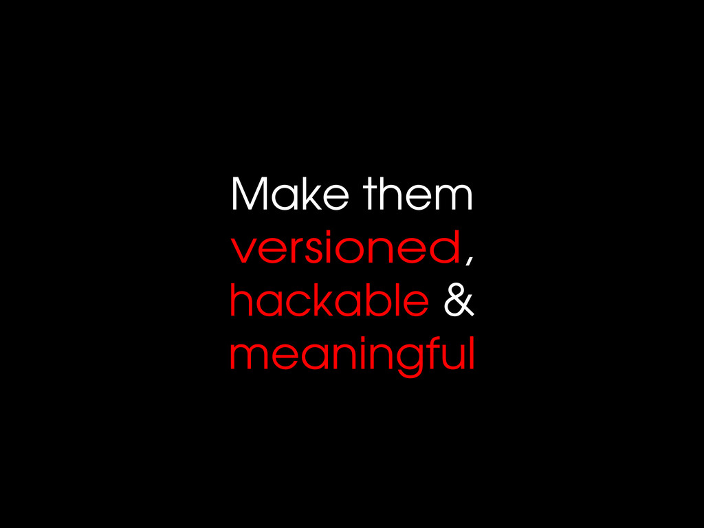 Make them versioned, hackable & meaningful