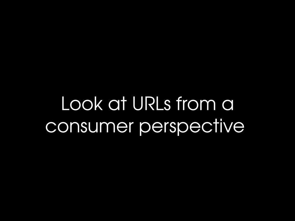 Look at URLs from a consumer perspective