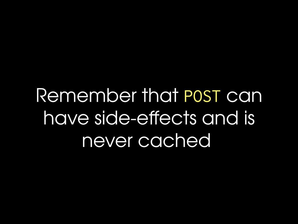 Remember that POST can have side-effects and is...
