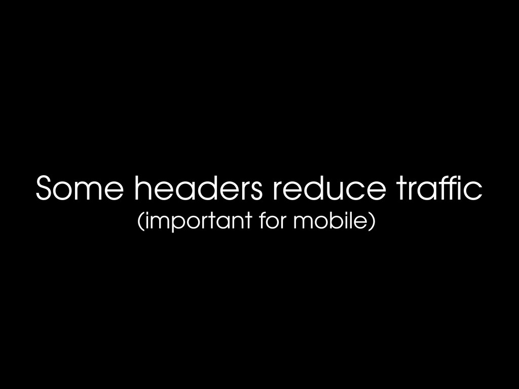 Some headers reduce traffic (important for mobil...