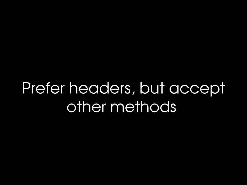 Prefer headers, but accept other methods