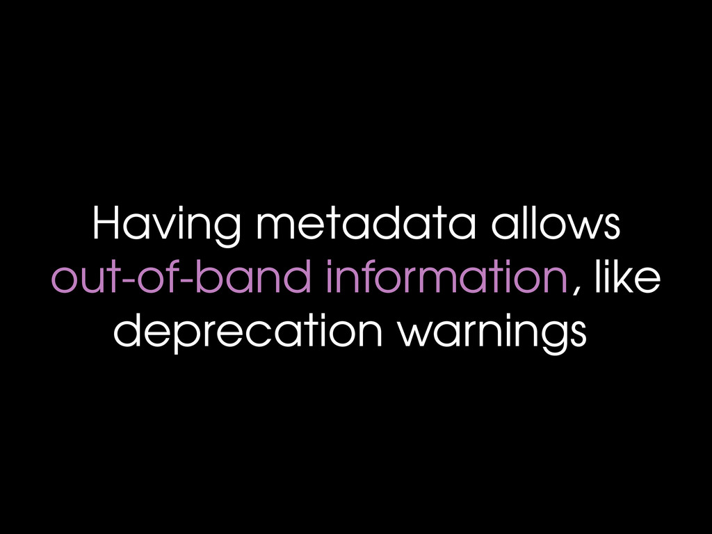 Having metadata allows out-of-band information,...