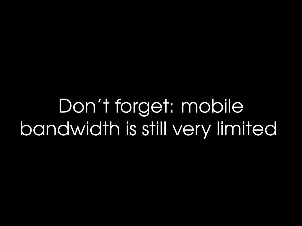 Don't forget: mobile bandwidth is still very li...