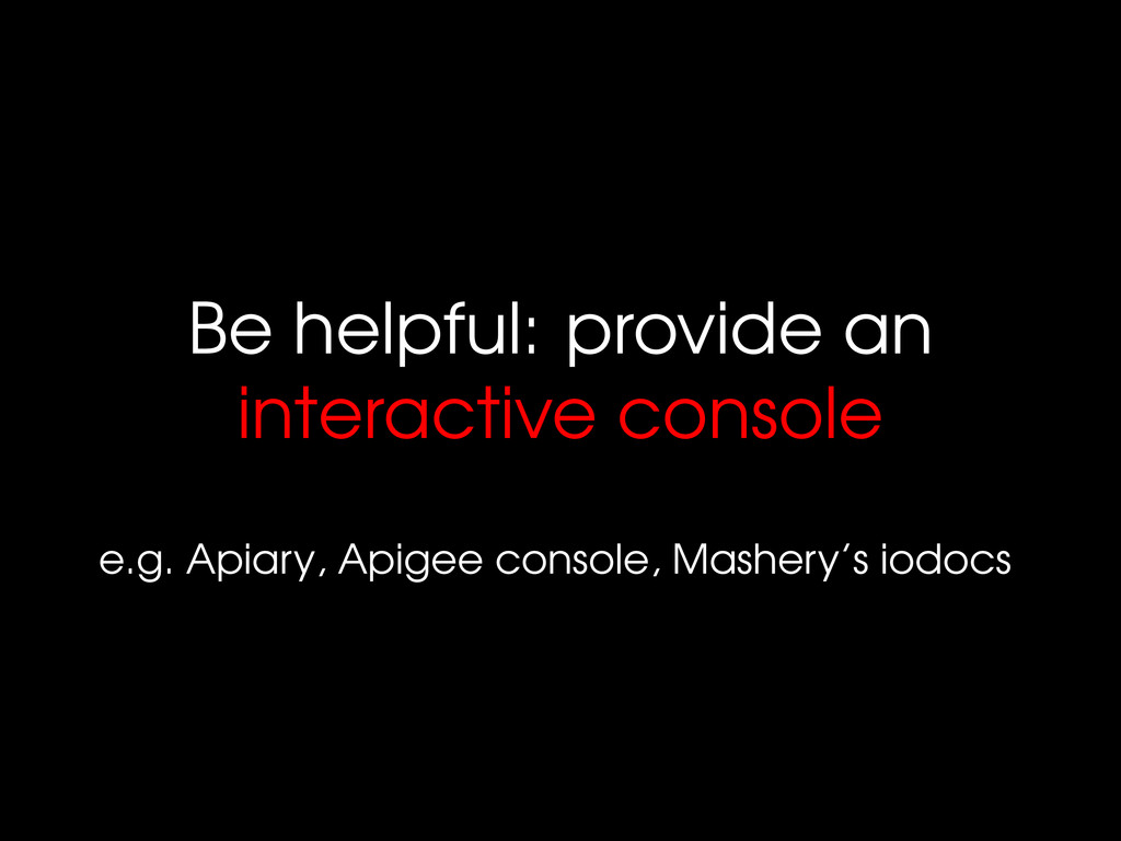 Be helpful: provide an interactive console e.g....