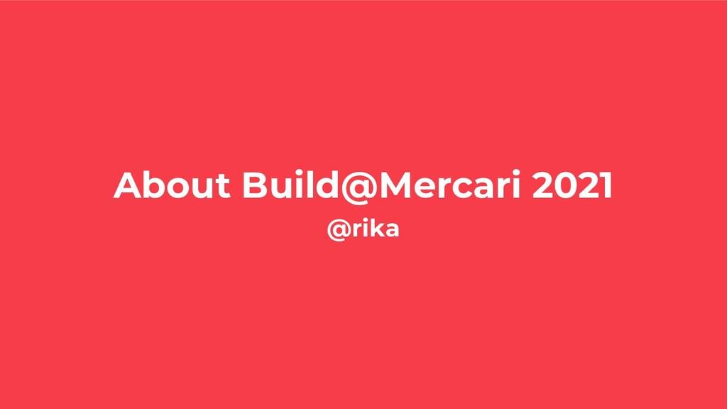 About Build@Mercari 2021 @rika