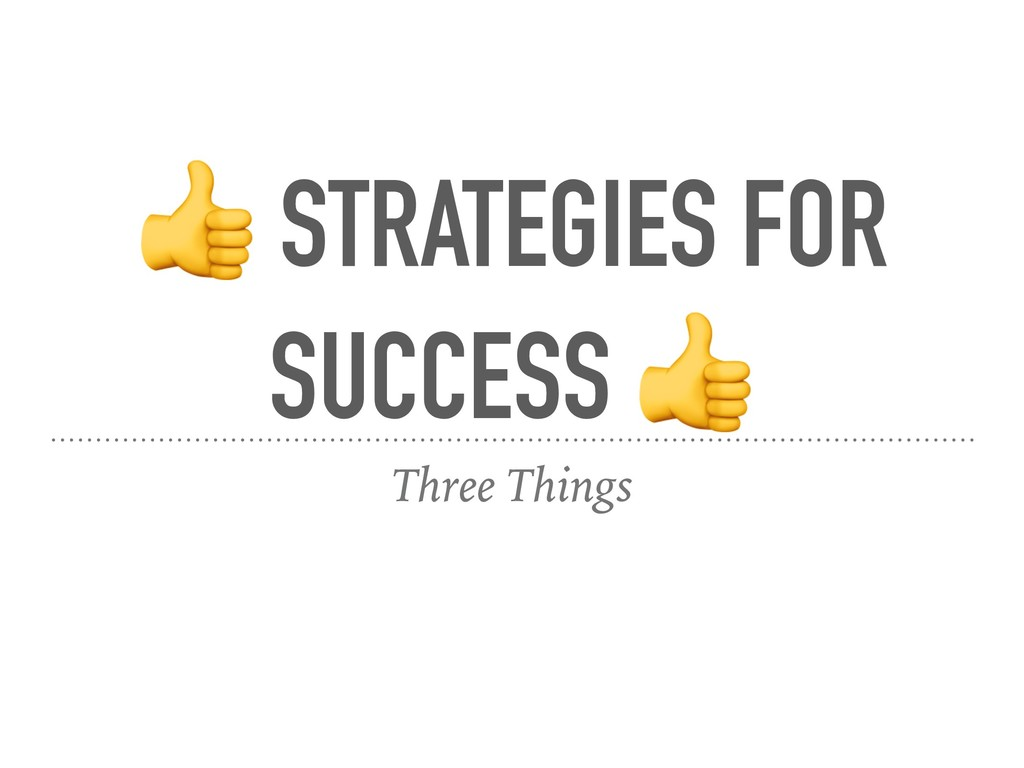 STRATEGIES FOR SUCCESS  Three Things