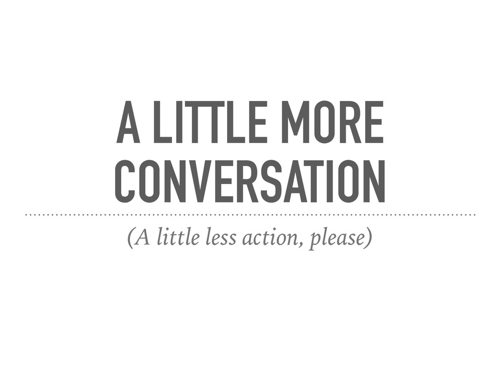 A LITTLE MORE CONVERSATION (A little less actio...
