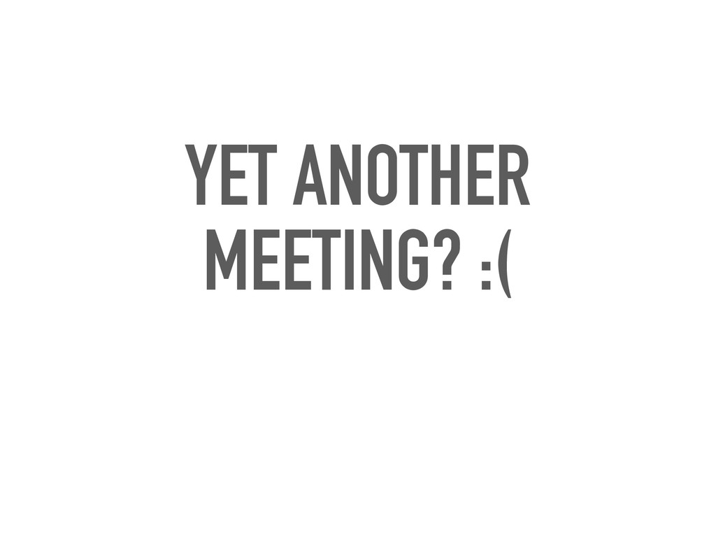 YET ANOTHER MEETING? :(