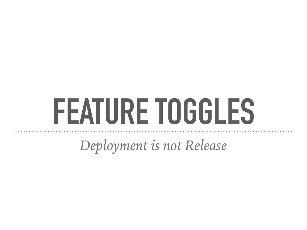 FEATURE TOGGLES Deployment is not Release