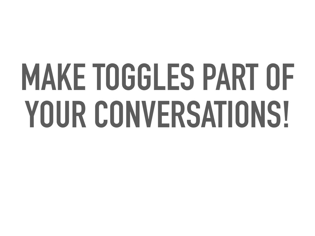 MAKE TOGGLES PART OF YOUR CONVERSATIONS!