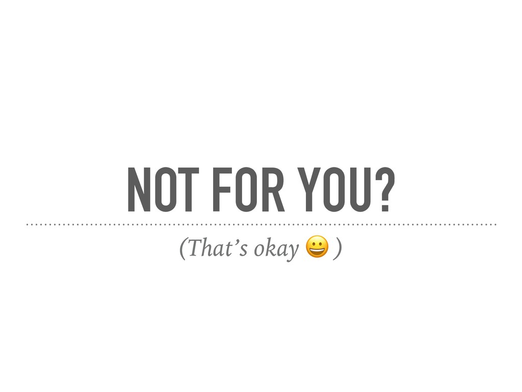 NOT FOR YOU? (That's okay  )