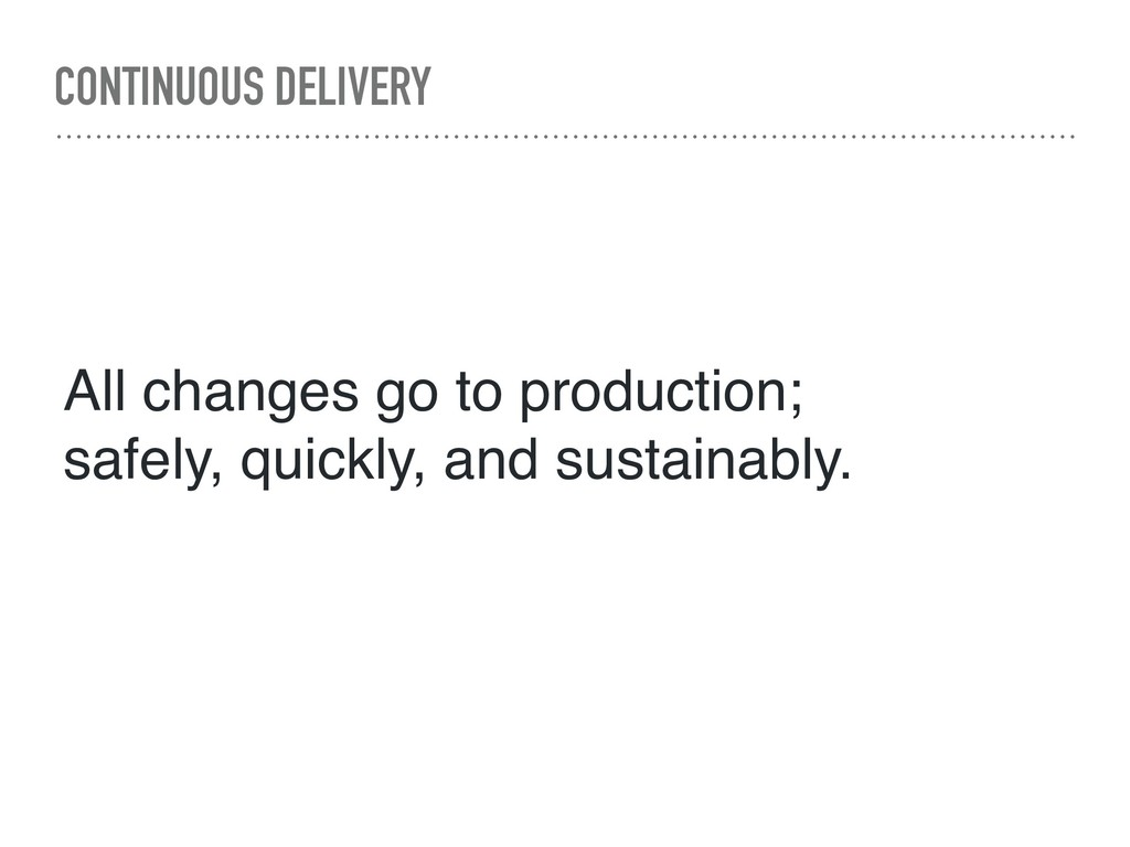 CONTINUOUS DELIVERY All changes go to productio...