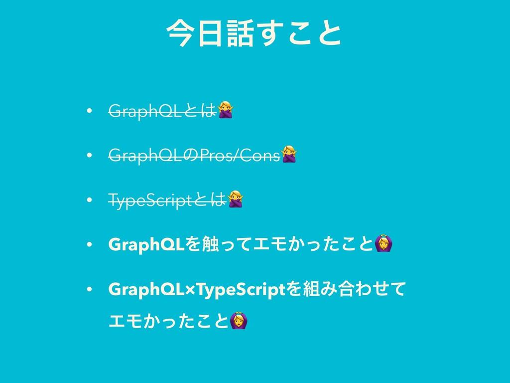ࠓ͢͜ͱ • GraphQLͱ • GraphQLͷPros/Cons • TypeSc...