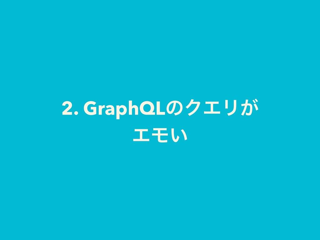 2. GraphQLͷΫΤϦ͕ ΤϞ͍