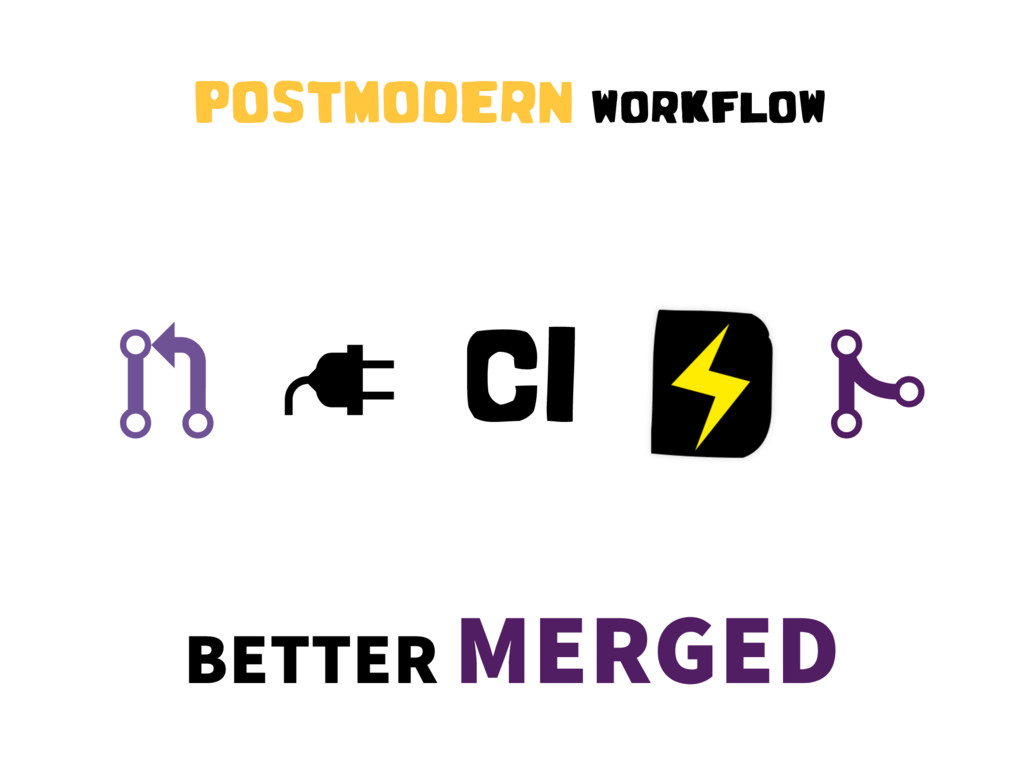 "! "" CI # POSTMODERN WORKFLOW BETTER MERGED"