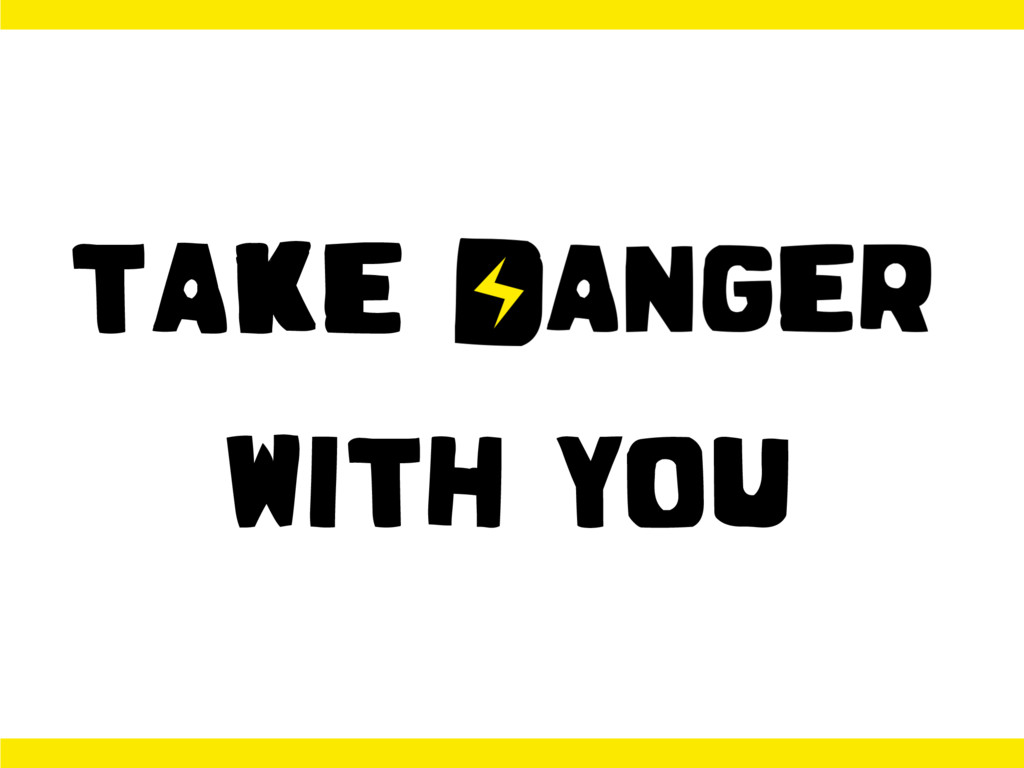 TAKE DANGER WITH YOU
