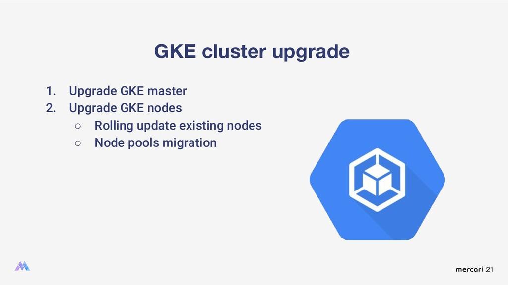 21 GKE cluster upgrade 1. Upgrade GKE master 2....