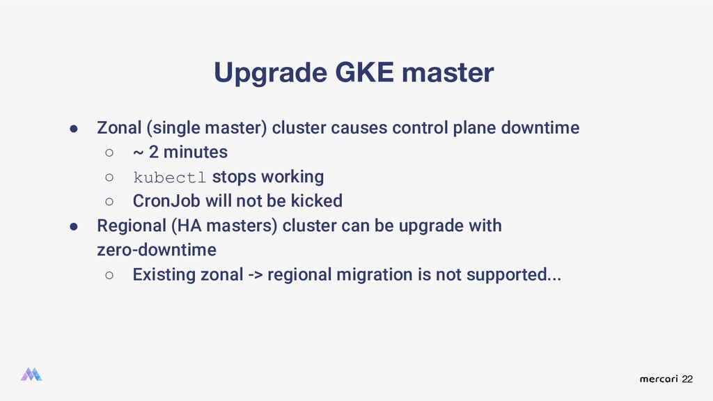 22 Upgrade GKE master ● Zonal (single master) c...
