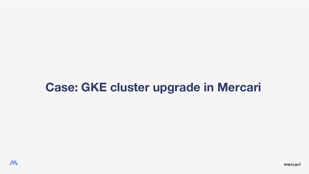 Case: GKE cluster upgrade in Mercari
