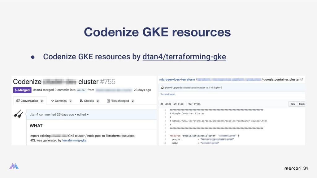 34 Codenize GKE resources ● Codenize GKE resour...