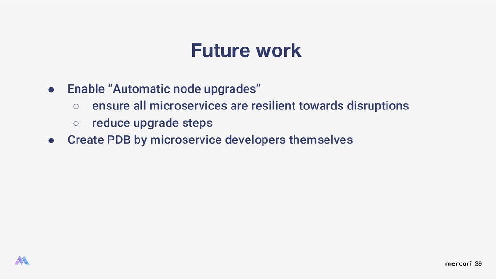 "39 Future work ● Enable ""Automatic node upgrade..."