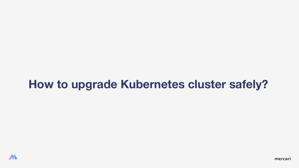 How to upgrade Kubernetes cluster safely?