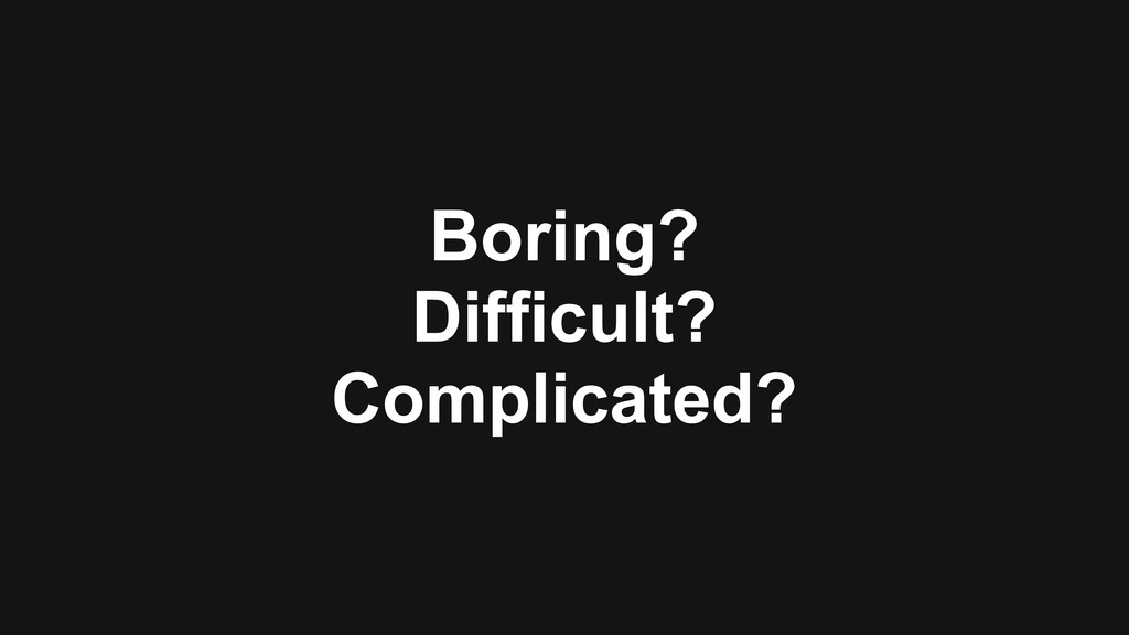 Boring? Difficult? Complicated?