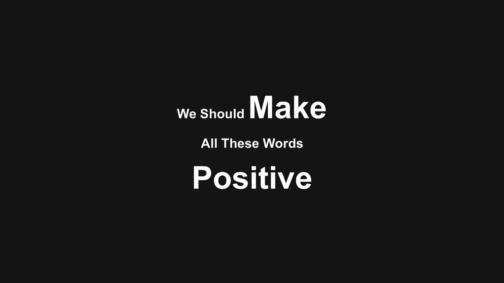 We Should Make Positive All These Words