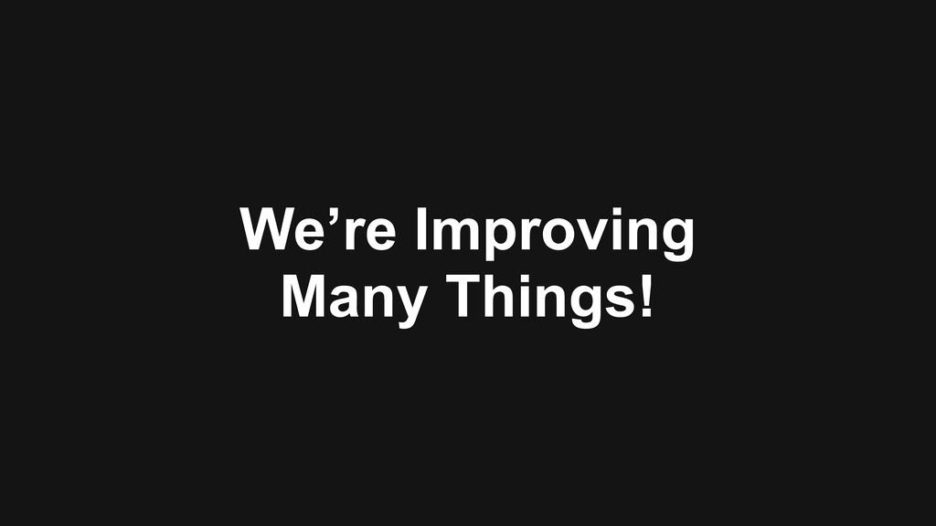 We're Improving Many Things!