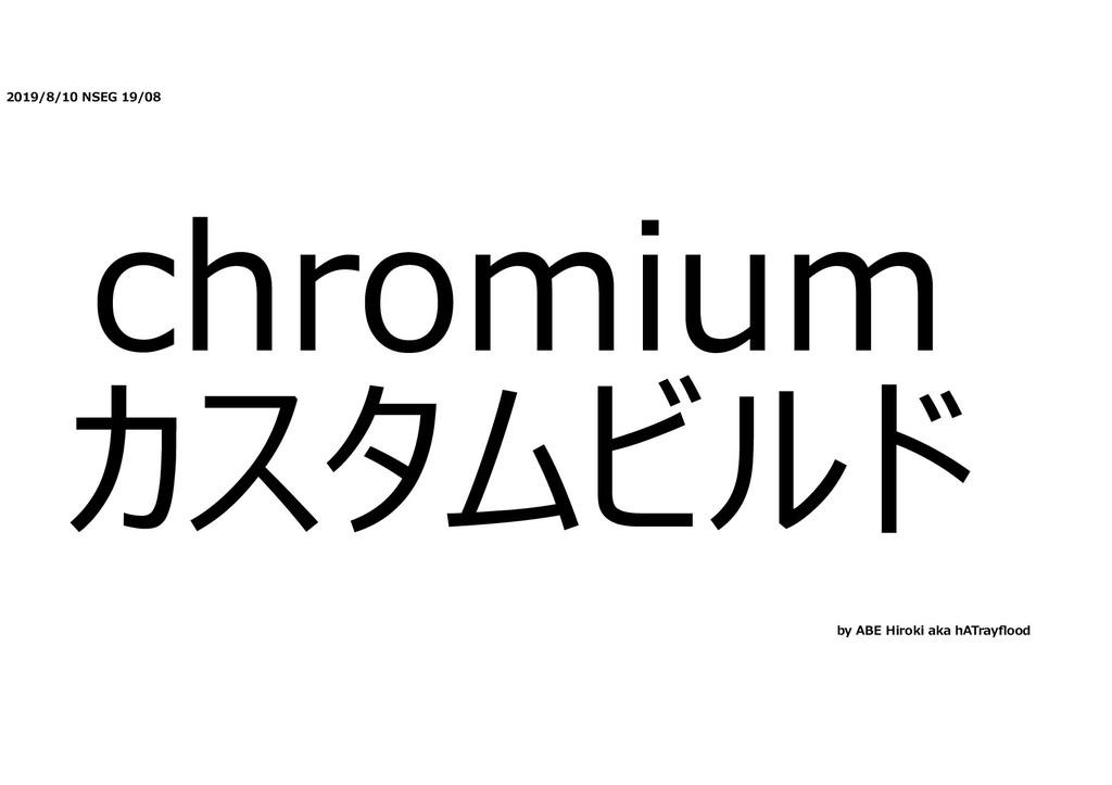 2019/8/10 NSEG 19/08 chromium カスタムビルド by ABE Hi...