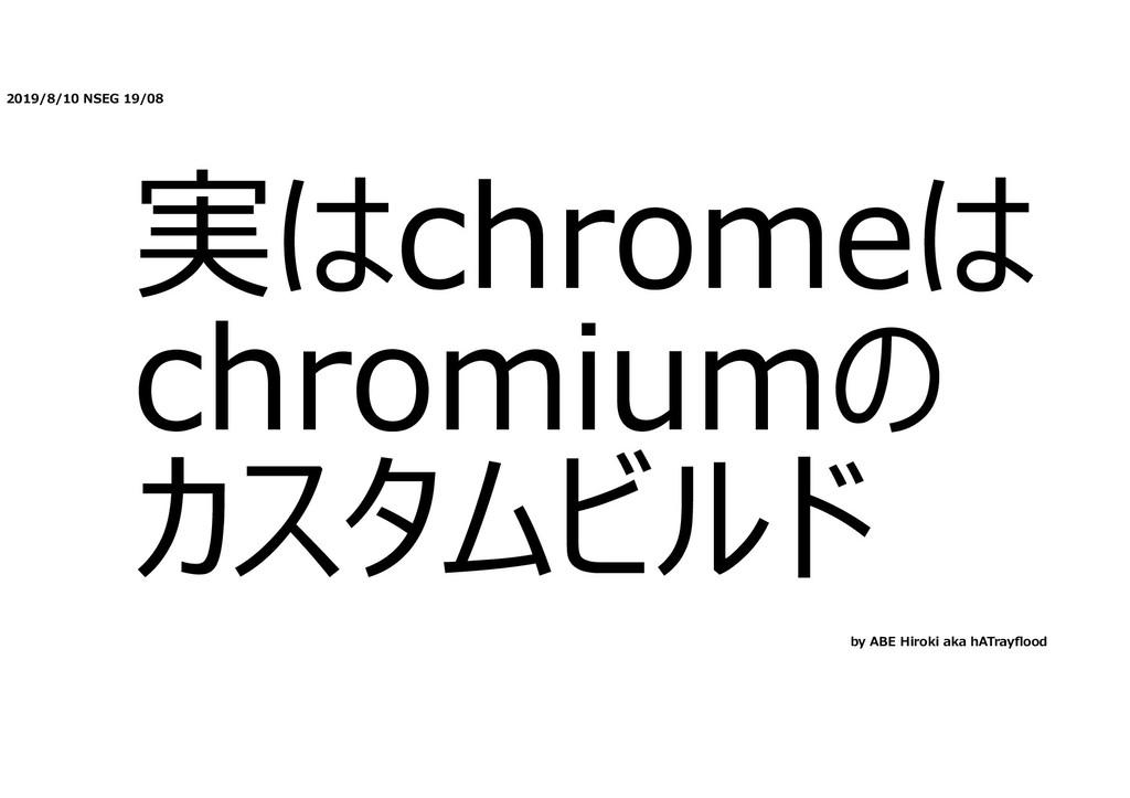 2019/8/10 NSEG 19/08 実はchromeは chromiumの カスタムビル...