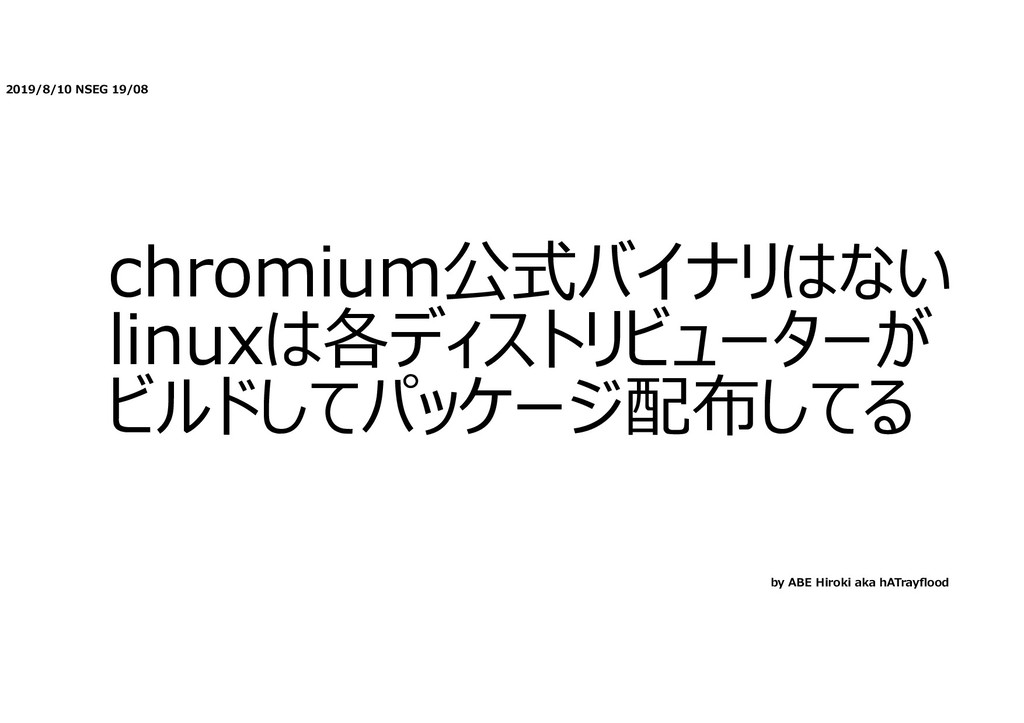 2019/8/10 NSEG 19/08 chromium公式バイナリはない linuxは各デ...