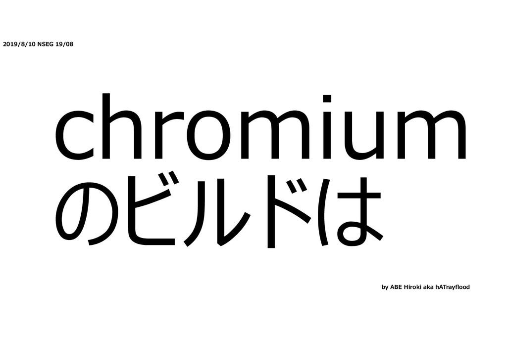 2019/8/10 NSEG 19/08 chromium のビルドは by ABE Hiro...