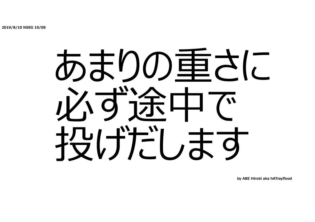 2019/8/10 NSEG 19/08 あまりの重さに 必ず途中で 投げだします by AB...